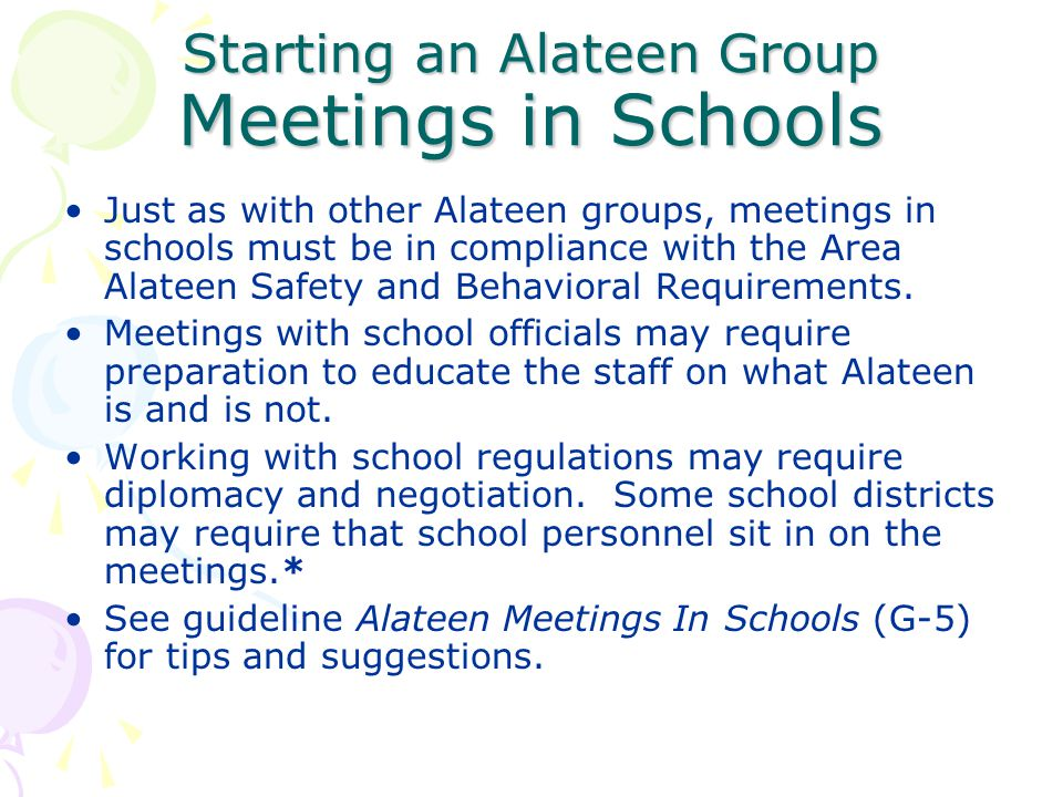 Starting an Alateen Group Meetings in Schools Just as with other Alateen groups, meetings in schools must be in compliance with the Area Alateen Safet