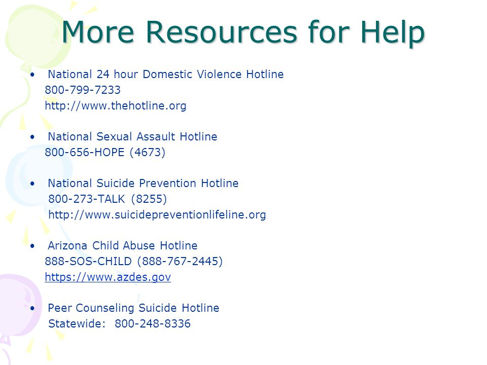 More Resources for Help National 24 hour Domestic Violence Hotline 800-799-7233 http://www.thehotline.org National Sexual Assault Hotline 800-656-HOPE