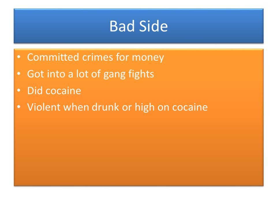 Bad Side Committed crimes for money Got into a lot of gang fights Did cocaine Violent when drunk or high on cocaine Committed crimes for money Got int