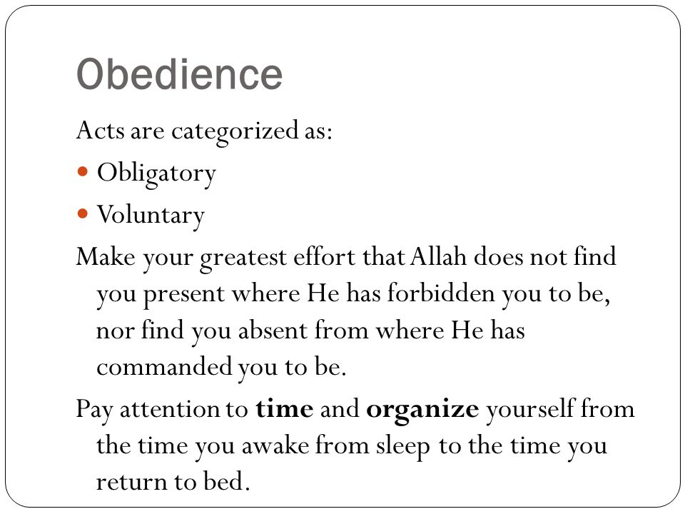 Obedience Acts are categorized as: Obligatory Voluntary Make your greatest effort that Allah does not find you present where He has forbidden you to be, nor find you absent from where He has commanded you to be.