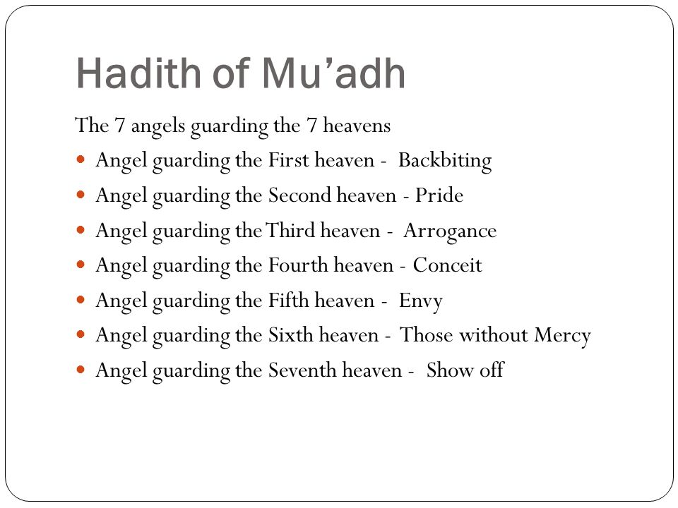 Hadith of Mu'adh The 7 angels guarding the 7 heavens Angel guarding the First heaven - Backbiting Angel guarding the Second heaven - Pride Angel guarding the Third heaven - Arrogance Angel guarding the Fourth heaven - Conceit Angel guarding the Fifth heaven - Envy Angel guarding the Sixth heaven - Those without Mercy Angel guarding the Seventh heaven - Show off