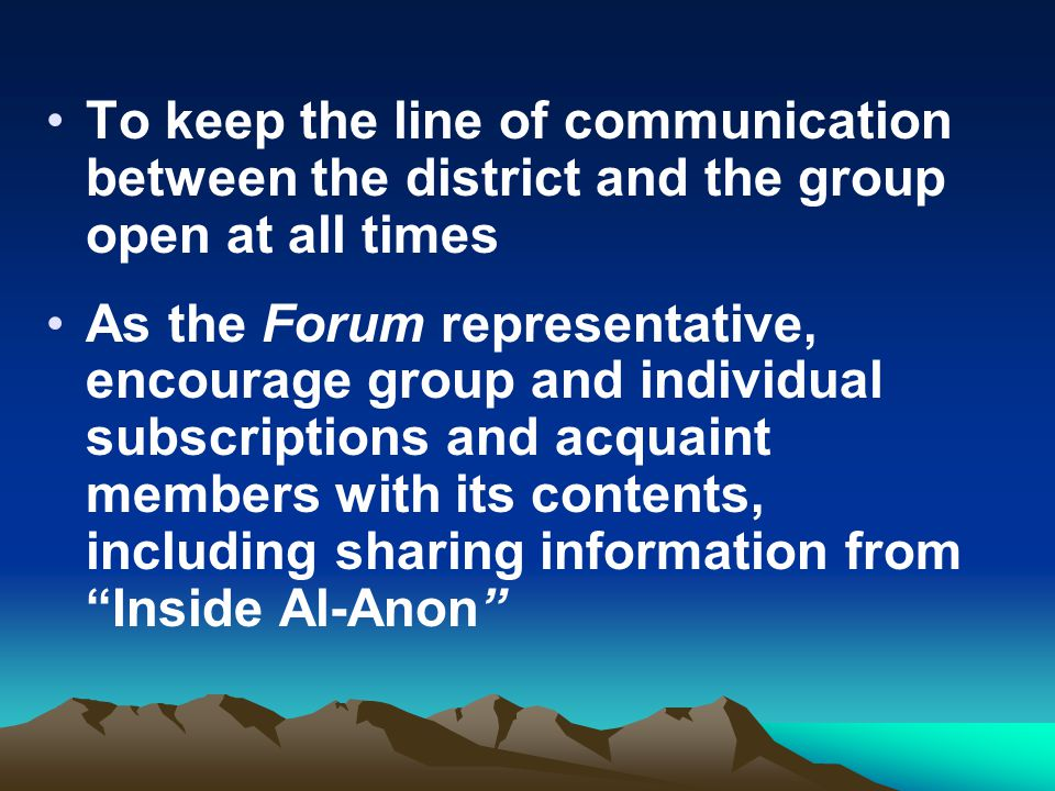 To keep the line of communication between the district and the group open at all times As the Forum representative, encourage group and individual sub