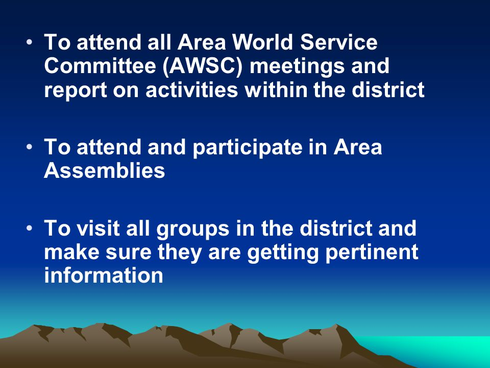 To attend all Area World Service Committee (AWSC) meetings and report on activities within the district To attend and participate in Area Assemblies T