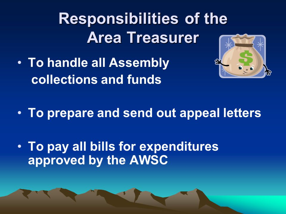 Responsibilities of the Area Treasurer To handle all Assembly collections and funds To prepare and send out appeal letters To pay all bills for expend