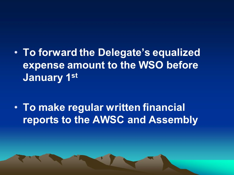 To forward the Delegate's equalized expense amount to the WSO before January 1 st To make regular written financial reports to the AWSC and Assembly