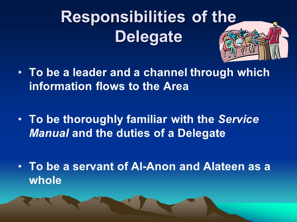 Responsibilities of the Delegate To be a leader and a channel through which information flows to the Area To be thoroughly familiar with the Service M