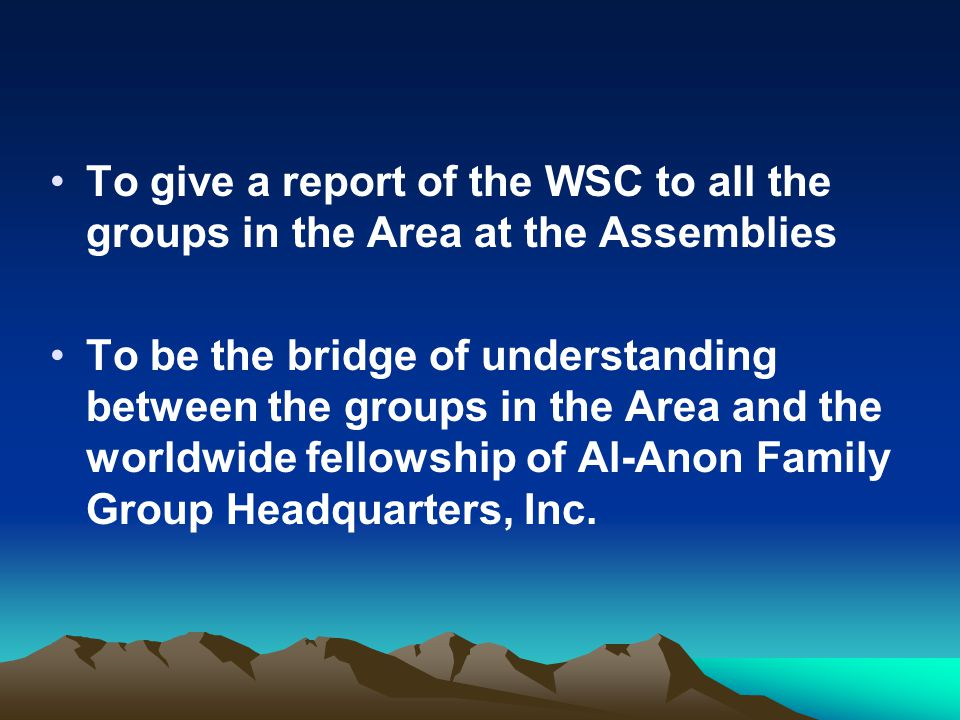 To give a report of the WSC to all the groups in the Area at the Assemblies To be the bridge of understanding between the groups in the Area and the w