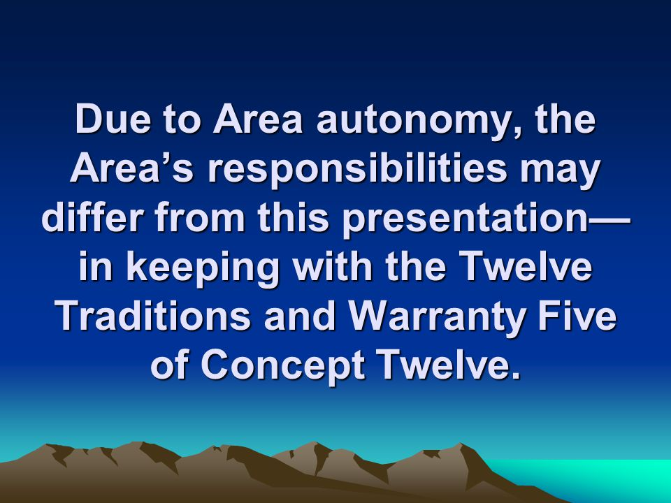 Due to Area autonomy, the Area's responsibilities may differ from this presentation— in keeping with the Twelve Traditions and Warranty Five of Concep