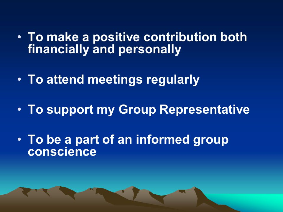 To make a positive contribution both financially and personally To attend meetings regularly To support my Group Representative To be a part of an inf
