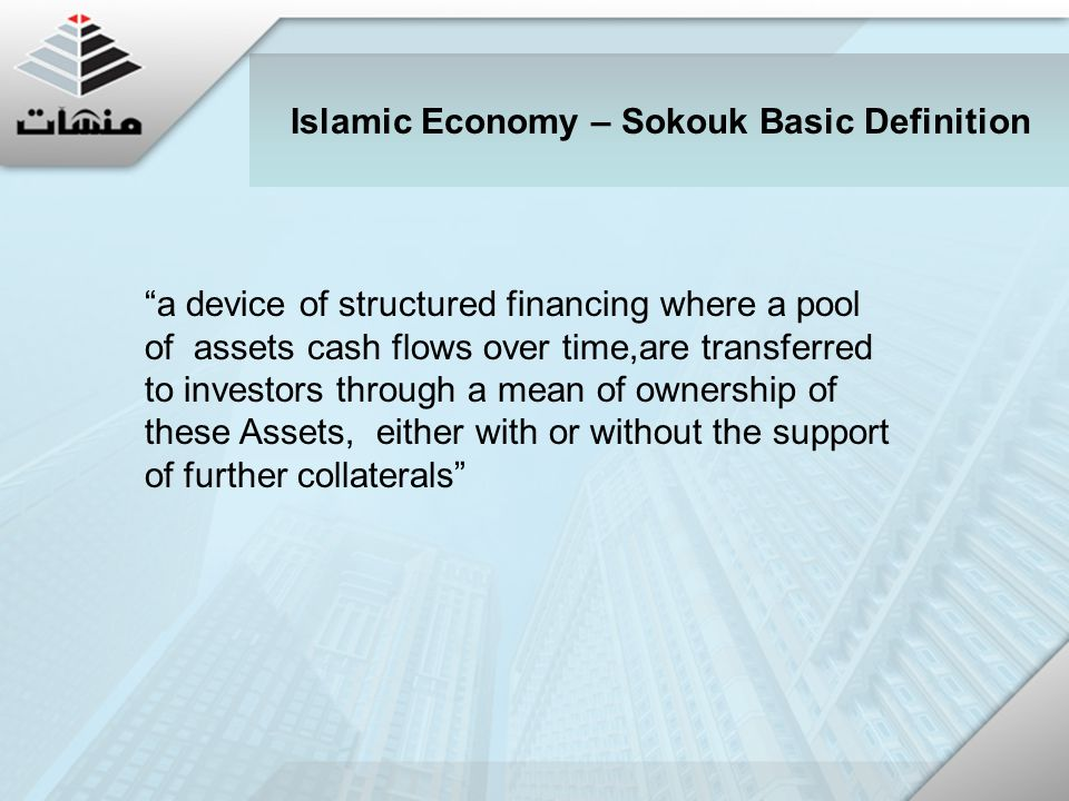 a device of structured financing where a pool of assets cash flows over time,are transferred to investors through a mean of ownership of these Assets, either with or without the support of further collaterals Islamic Economy – Sokouk Basic Definition