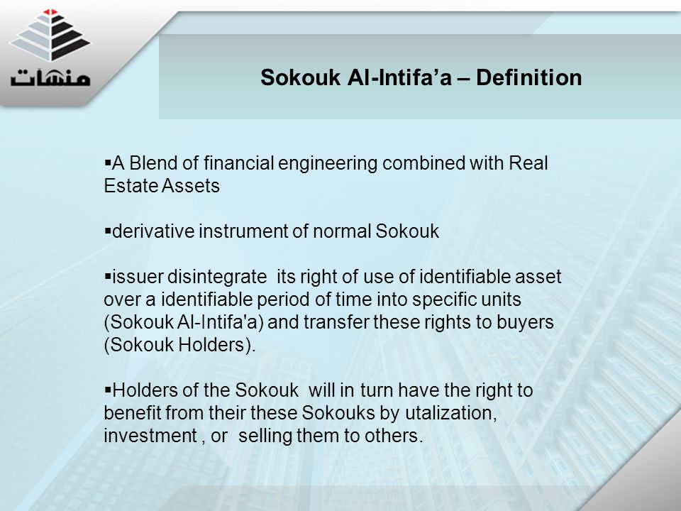  A Blend of financial engineering combined with Real Estate Assets  derivative instrument of normal Sokouk  issuer disintegrate its right of use of identifiable asset over a identifiable period of time into specific units (Sokouk Al-Intifa a) and transfer these rights to buyers (Sokouk Holders).