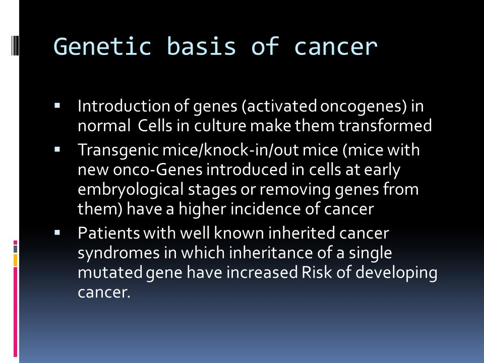 Genetic basis of cancer  Introduction of genes (activated oncogenes) in normal Cells in culture make them transformed  Transgenic mice/knock-in/out mice (mice with new onco-Genes introduced in cells at early embryological stages or removing genes from them) have a higher incidence of cancer  Patients with well known inherited cancer syndromes in which inheritance of a single mutated gene have increased Risk of developing cancer.