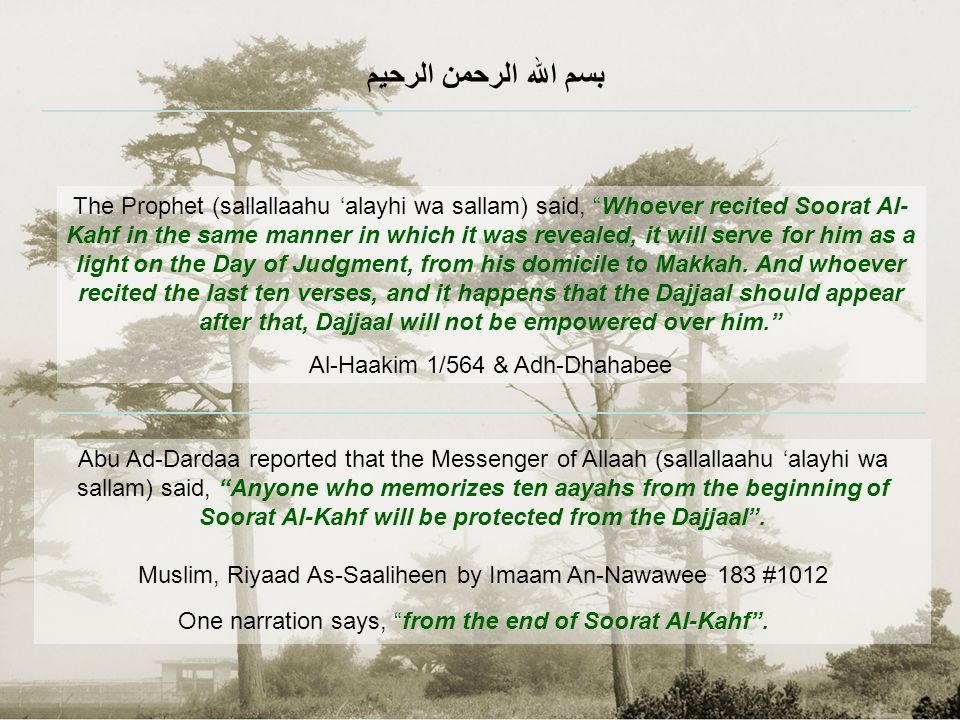 Abu Ad-Dardaa reported that the Messenger of Allaah (sallallaahu 'alayhi wa sallam) said, Anyone who memorizes ten aayahs from the beginning of Soorat Al-Kahf will be protected from the Dajjaal. Muslim, Riyaad As-Saaliheen by Imaam An-Nawawee 183 #1012 One narration says, from the end of Soorat Al-Kahf .