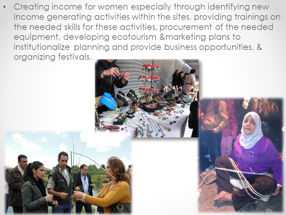 Creating income for women especially through identifying new income generating activities within the sites, providing trainings on the needed skills for these activities, procurement of the needed equipment, developing ecotourism &marketing plans to institutionalize planning and provide business opportunities, & organizing festivals.