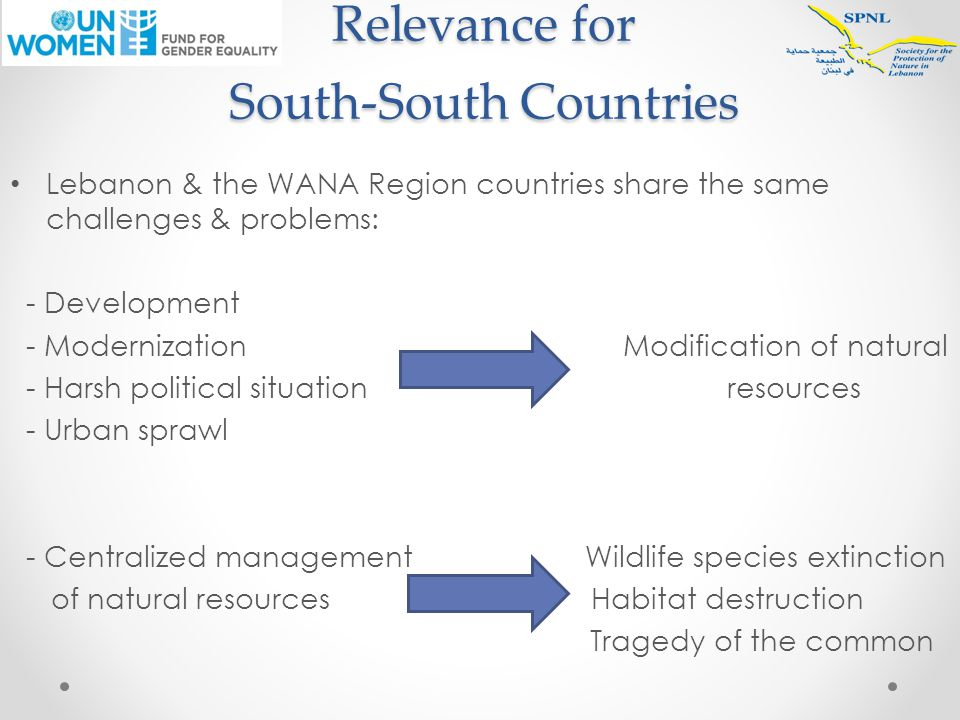 Relevance for South-South Countries Lebanon & the WANA Region countries share the same challenges & problems: - Development - Modernization Modification of natural - Harsh political situation resources - Urban sprawl - Centralized management Wildlife species extinction of natural resources Habitat destruction Tragedy of the common