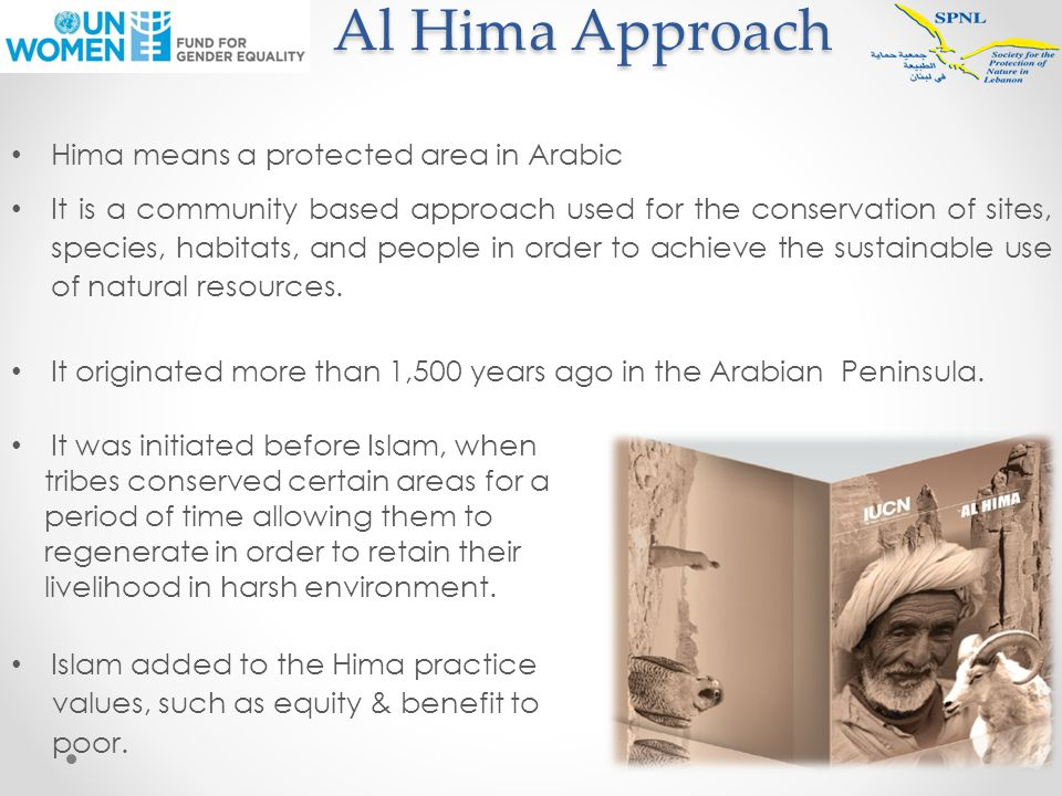 Al Hima Approach Al Hima Approach Hima means a protected area in Arabic It is a community based approach used for the conservation of sites, species, habitats, and people in order to achieve the sustainable use of natural resources.