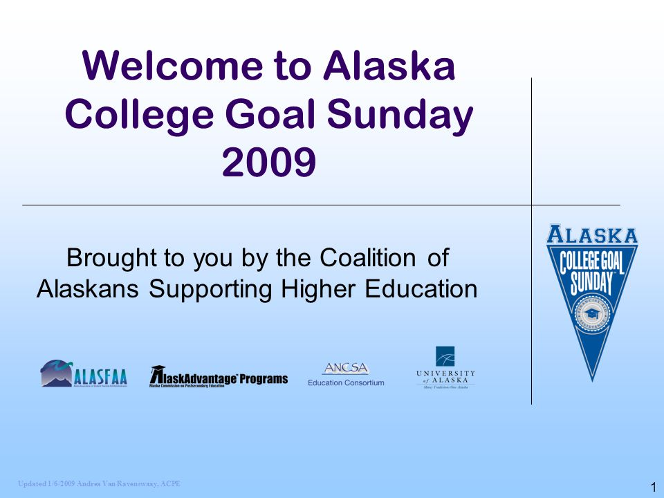 1 Welcome to Alaska College Goal Sunday 2009 Brought to you by the Coalition of Alaskans Supporting Higher Education Updated 1/6/2009 Andrea Van Raven