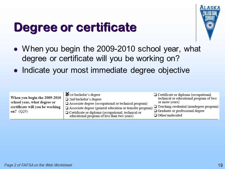 19 Degree or certificate When you begin the 2009-2010 school year, what degree or certificate will you be working on? Indicate your most immediate deg