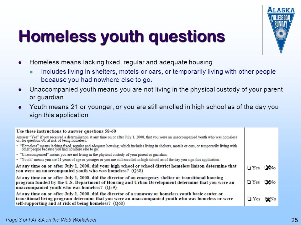 25 Homeless youth questions Homeless means lacking fixed, regular and adequate housing Includes living in shelters, motels or cars, or temporarily liv