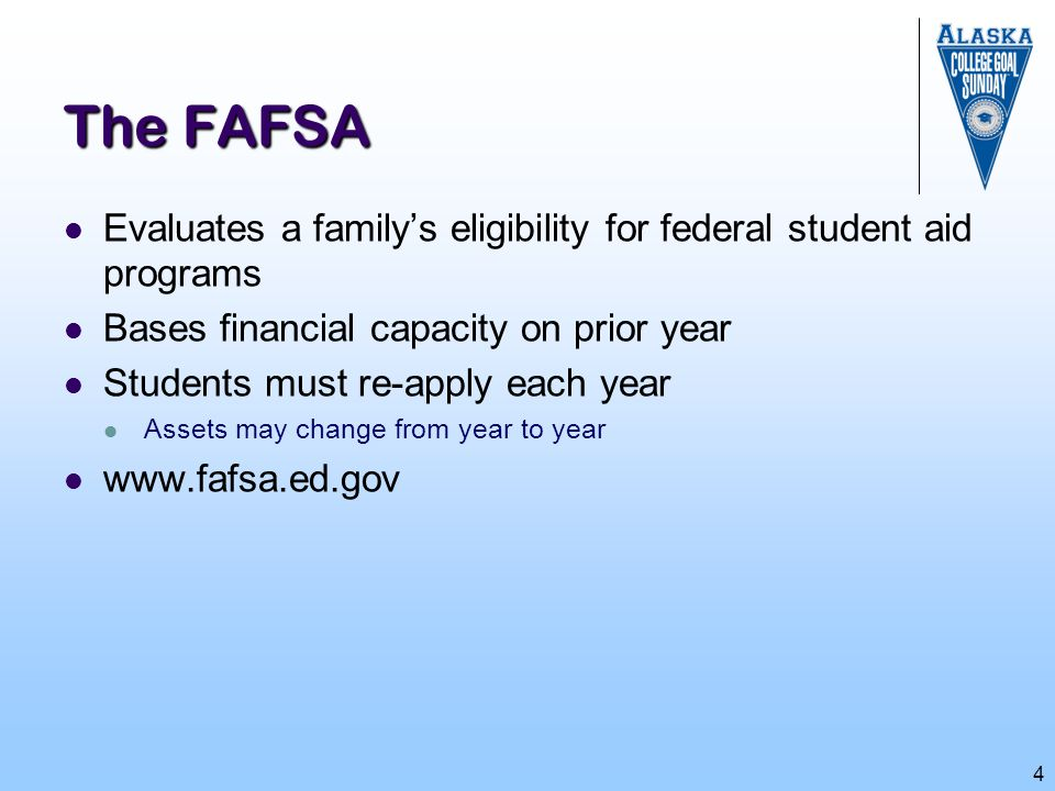 4 The FAFSA Evaluates a family's eligibility for federal student aid programs Bases financial capacity on prior year Students must re-apply each year