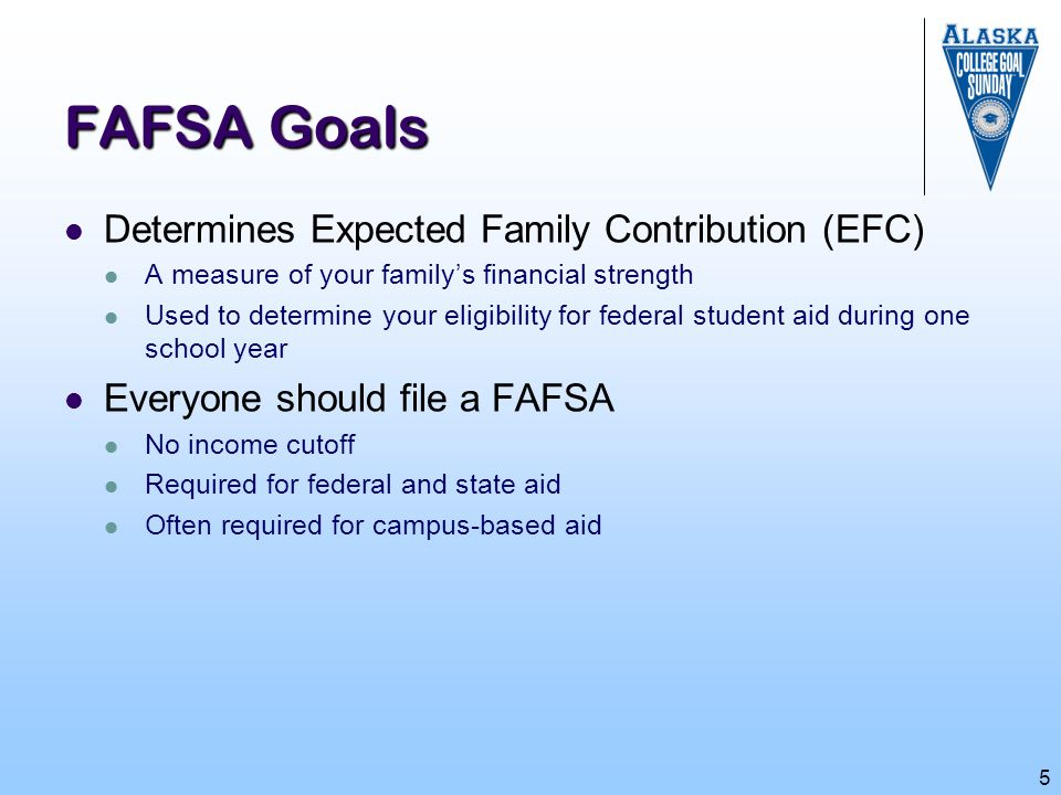 5 FAFSA Goals Determines Expected Family Contribution (EFC) A measure of your family's financial strength Used to determine your eligibility for feder