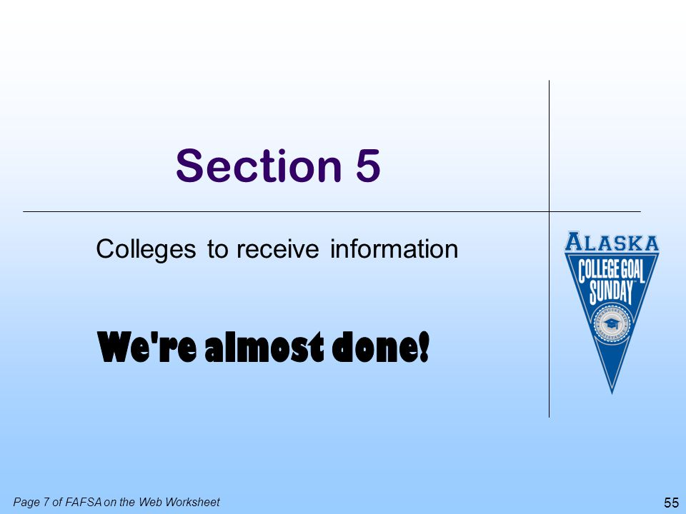 55 Section 5 Colleges to receive information Page 7 of FAFSA on the Web Worksheet
