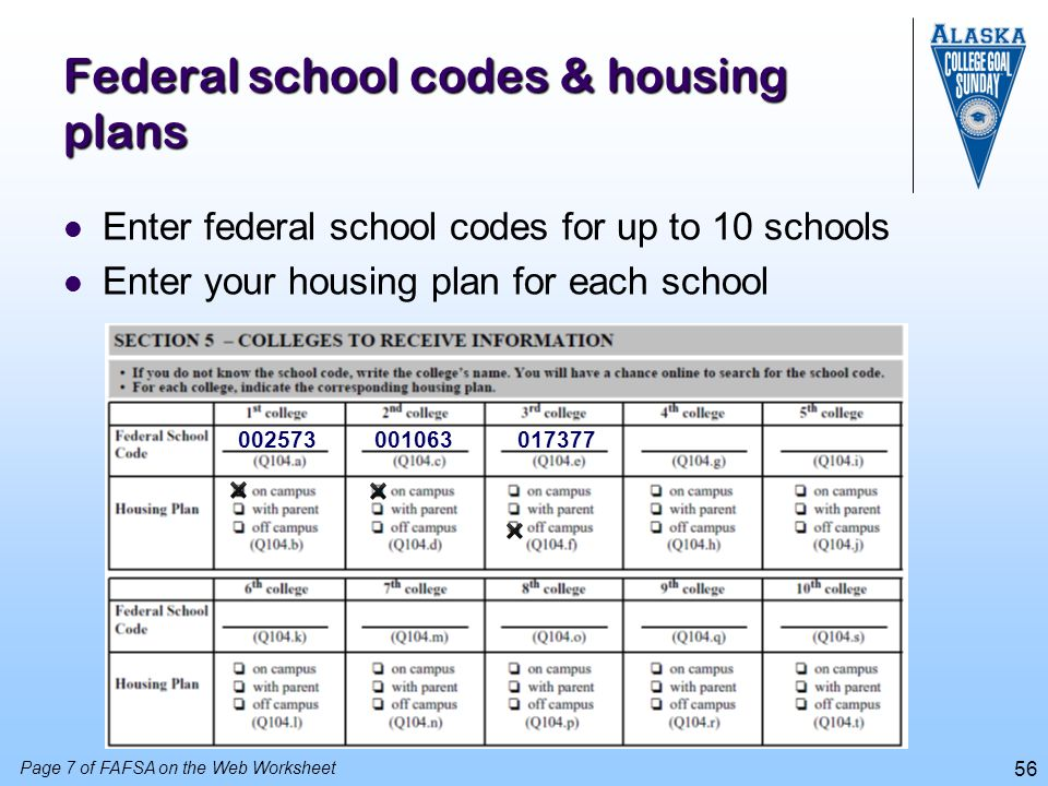 56 Federal school codes & housing plans Enter federal school codes for up to 10 schools Enter your housing plan for each school Page 7 of FAFSA on the