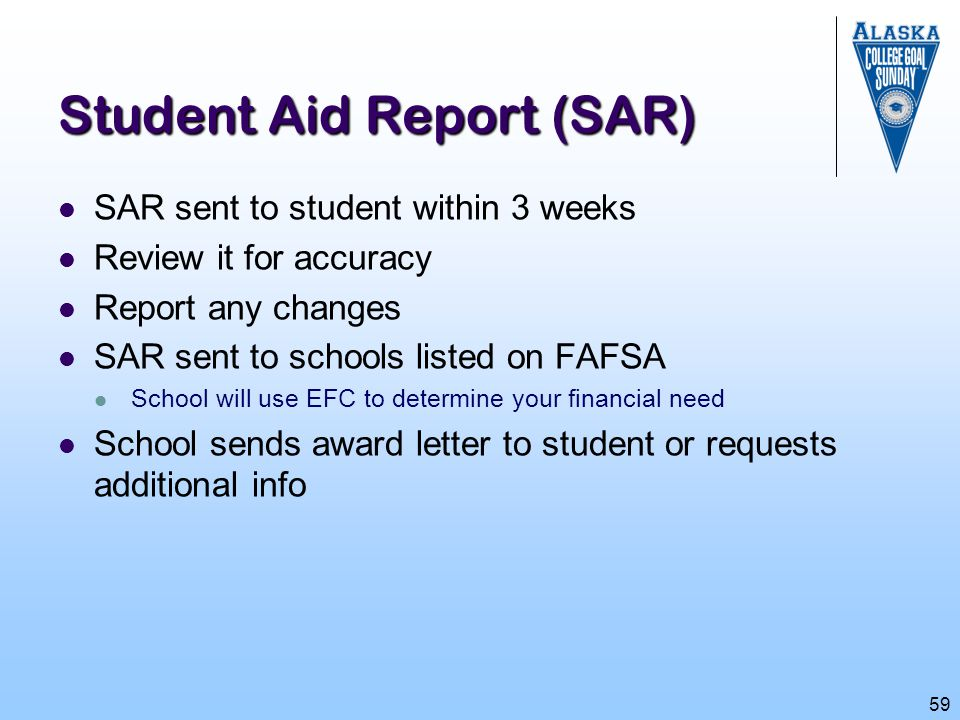59 Student Aid Report (SAR) SAR sent to student within 3 weeks Review it for accuracy Report any changes SAR sent to schools listed on FAFSA School wi