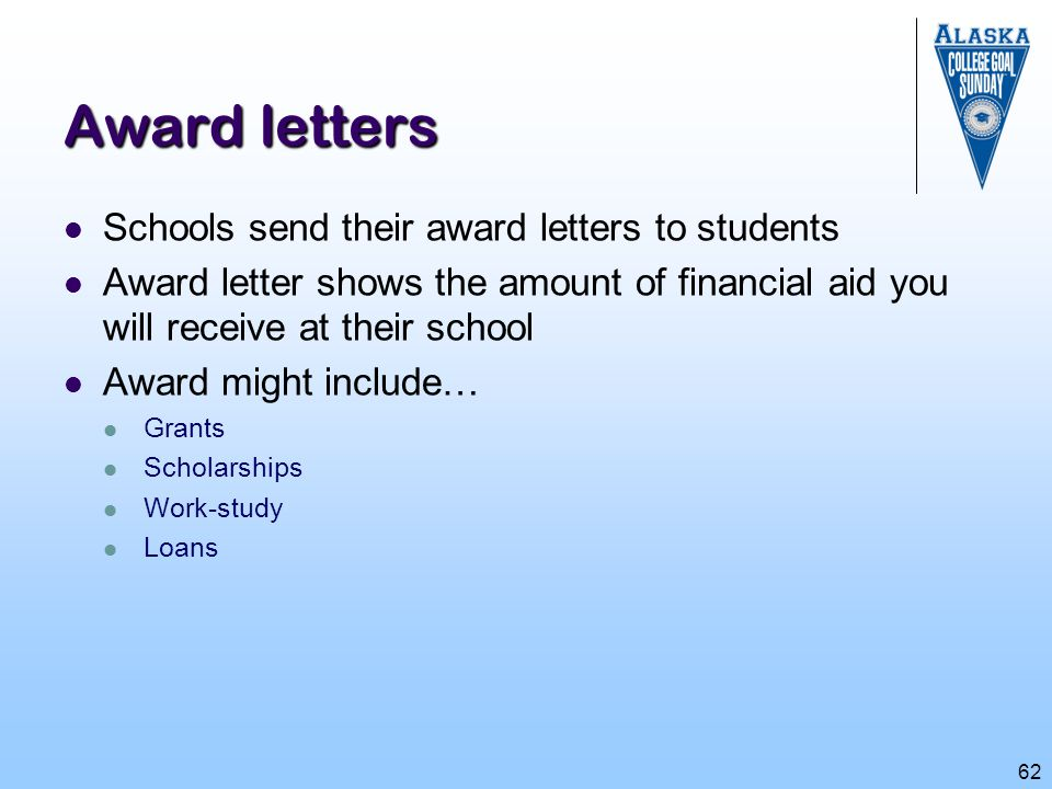 62 Award letters Schools send their award letters to students Award letter shows the amount of financial aid you will receive at their school Award mi