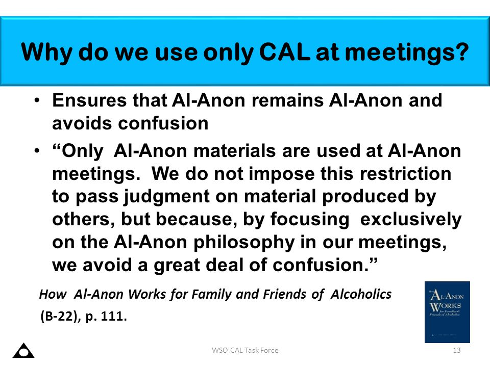 """Why do we use only CAL at meetings? Ensures that Al-Anon remains Al-Anon and avoids confusion """"Only Al-Anon materials are used at Al-Anon meetings. We"""