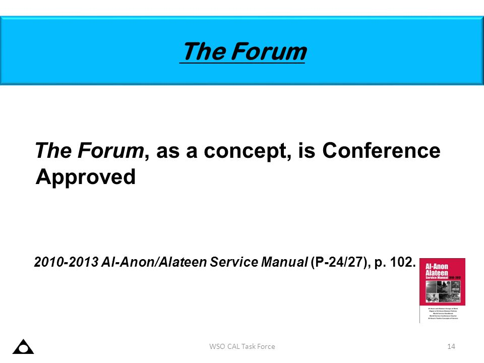 The Forum The Forum, as a concept, is Conference Approved 2010-2013 Al-Anon/Alateen Service Manual (P-24/27), p. 102. 14WSO CAL Task Force
