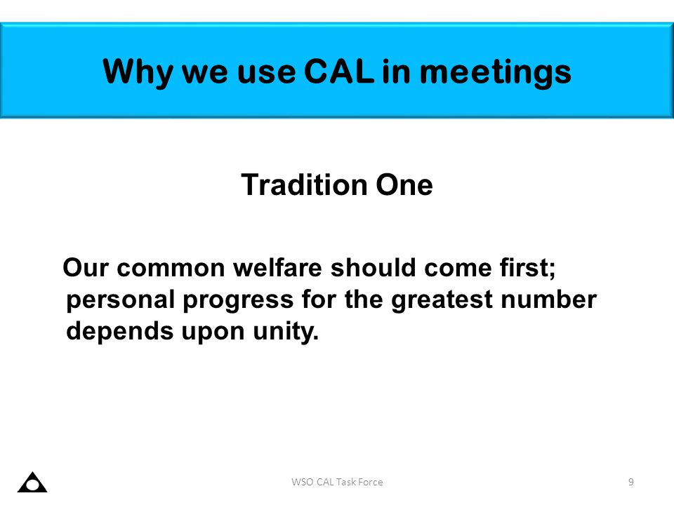 Why we use CAL in meetings Tradition One Our common welfare should come first; personal progress for the greatest number depends upon unity. 9WSO CAL