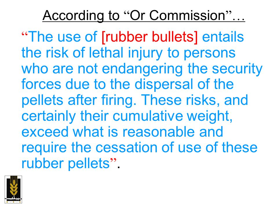 According to Or Commission … The use of [rubber bullets] entails the risk of lethal injury to persons who are not endangering the security forces due to the dispersal of the pellets after firing.
