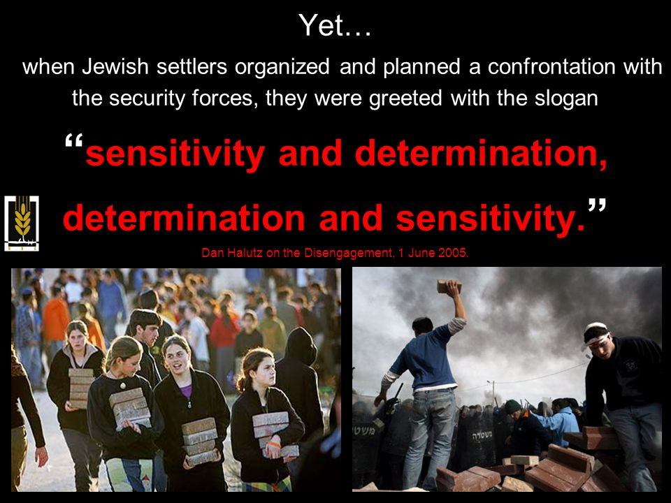 Yet… when Jewish settlers organized and planned a confrontation with the security forces, they were greeted with the slogan sensitivity and determination, determination and sensitivity.