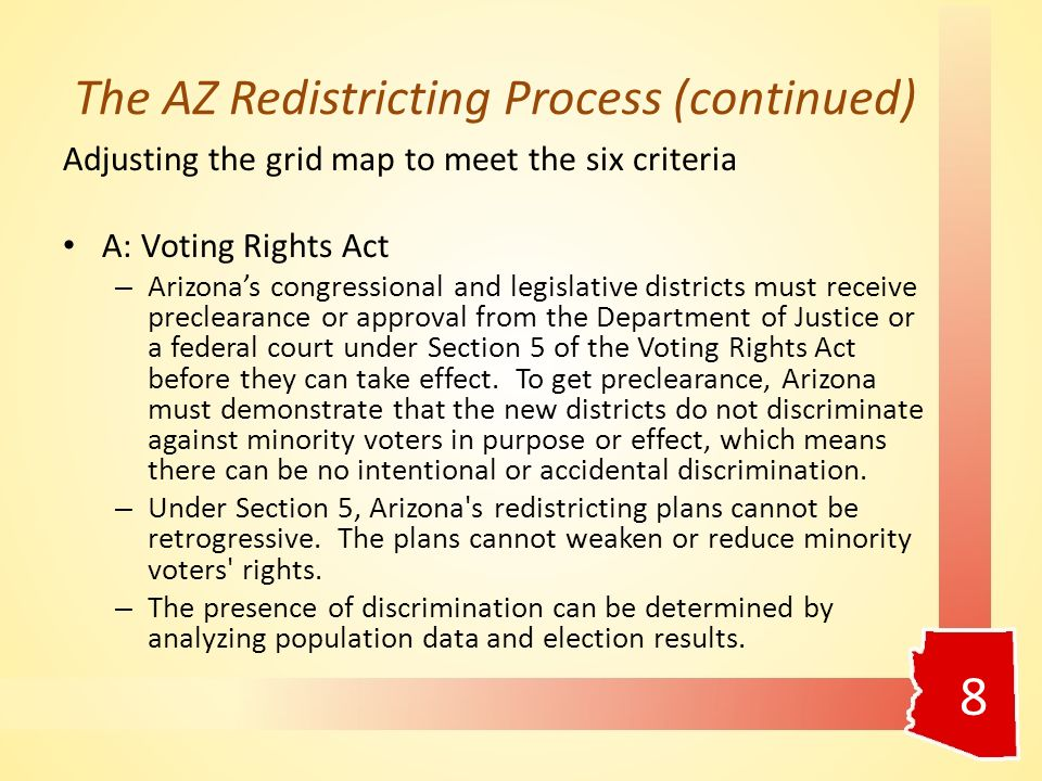 The AZ Redistricting Process (continued) Adjusting the grid map to meet the six criteria A: Voting Rights Act – Arizona's congressional and legislative districts must receive preclearance or approval from the Department of Justice or a federal court under Section 5 of the Voting Rights Act before they can take effect.
