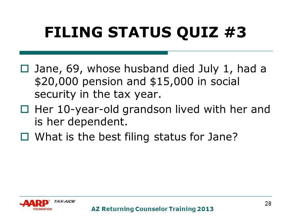 28 AZ Returning Counselor Training 2013 FILING STATUS QUIZ #3  Jane, 69, whose husband died July 1, had a $20,000 pension and $15,000 in social security in the tax year.