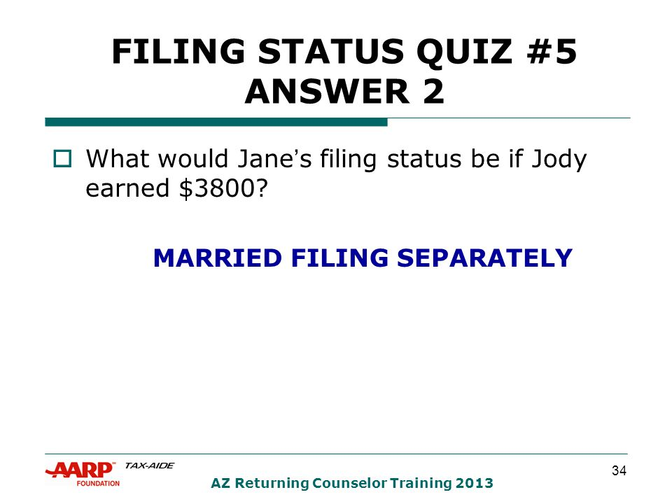 34 AZ Returning Counselor Training 2013 FILING STATUS QUIZ #5 ANSWER 2  What would Jane's filing status be if Jody earned $3800? MARRIED FILING SEPAR