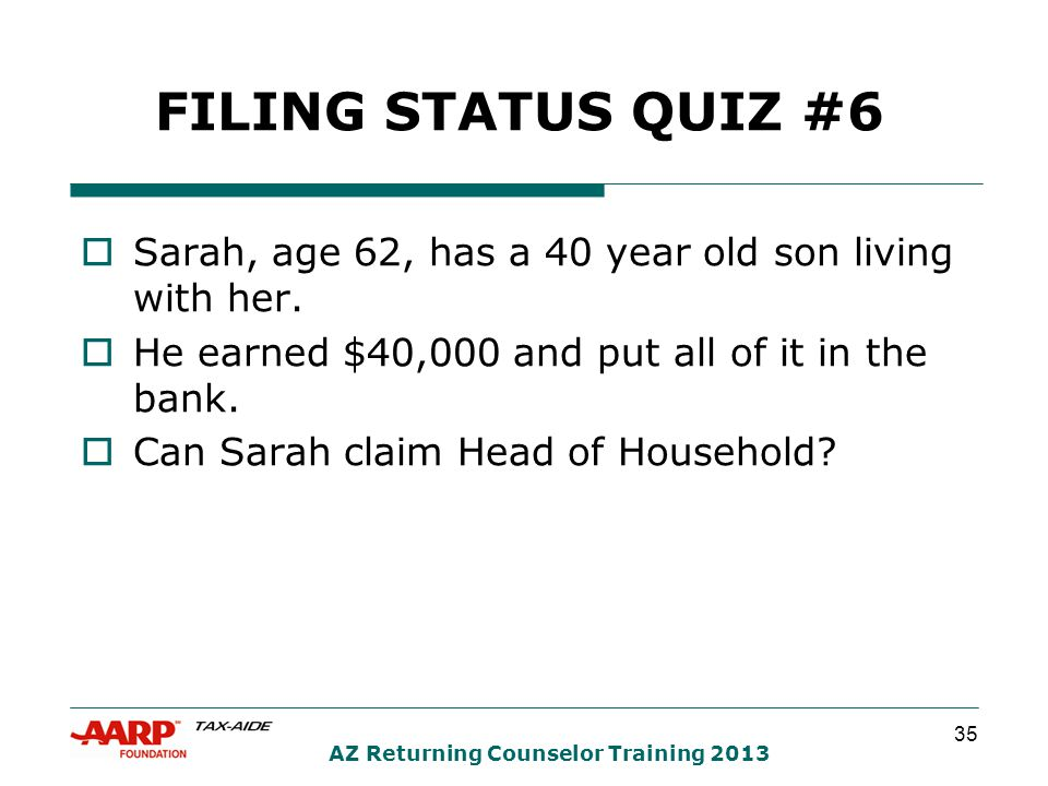 35 AZ Returning Counselor Training 2013 FILING STATUS QUIZ #6  Sarah, age 62, has a 40 year old son living with her.  He earned $40,000 and put all