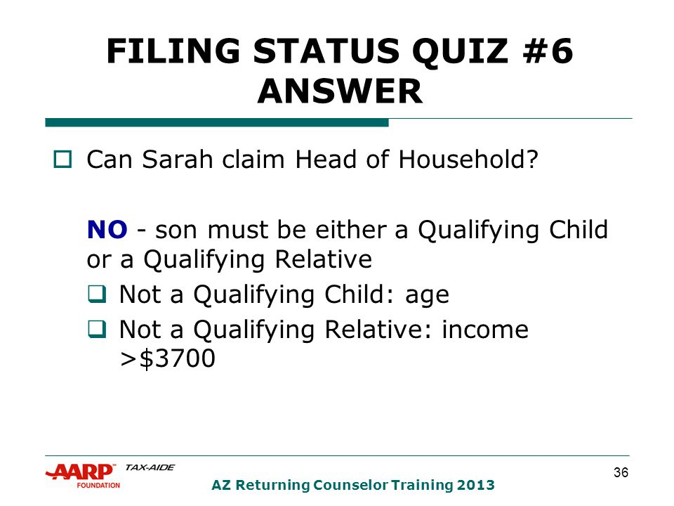 36 AZ Returning Counselor Training 2013 FILING STATUS QUIZ #6 ANSWER  Can Sarah claim Head of Household? NO - son must be either a Qualifying Child o
