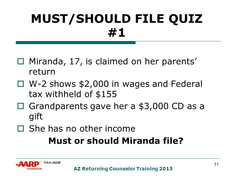11 AZ Returning Counselor Training 2013 MUST/SHOULD FILE QUIZ #1  Miranda, 17, is claimed on her parents' return  W-2 shows $2,000 in wages and Federal tax withheld of $155  Grandparents gave her a $3,000 CD as a gift  She has no other income Must or should Miranda file?