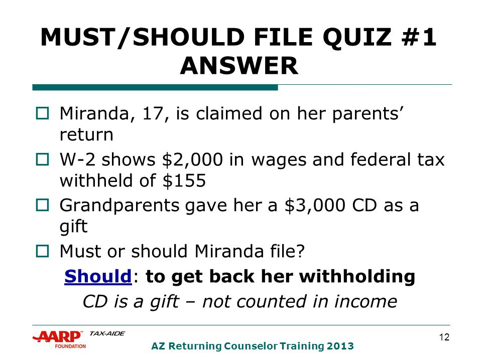 12 AZ Returning Counselor Training 2013 MUST/SHOULD FILE QUIZ #1 ANSWER  Miranda, 17, is claimed on her parents' return  W-2 shows $2,000 in wages and federal tax withheld of $155  Grandparents gave her a $3,000 CD as a gift  Must or should Miranda file.