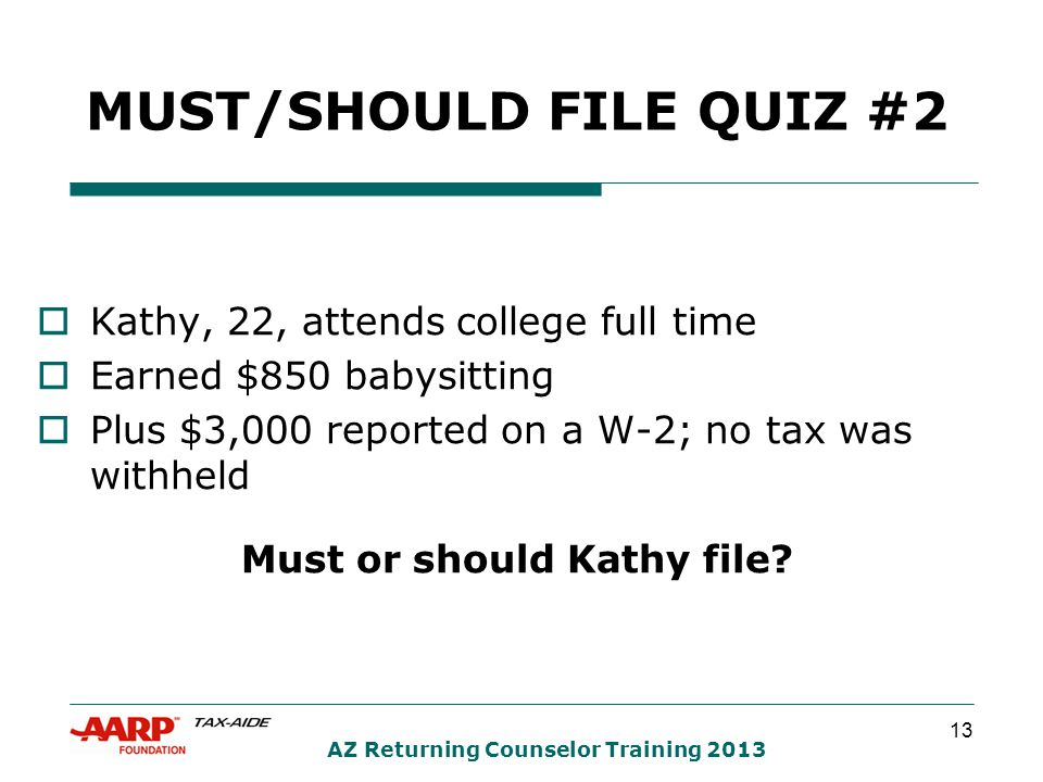 13 AZ Returning Counselor Training 2013 MUST/SHOULD FILE QUIZ #2  Kathy, 22, attends college full time  Earned $850 babysitting  Plus $3,000 reported on a W-2; no tax was withheld Must or should Kathy file