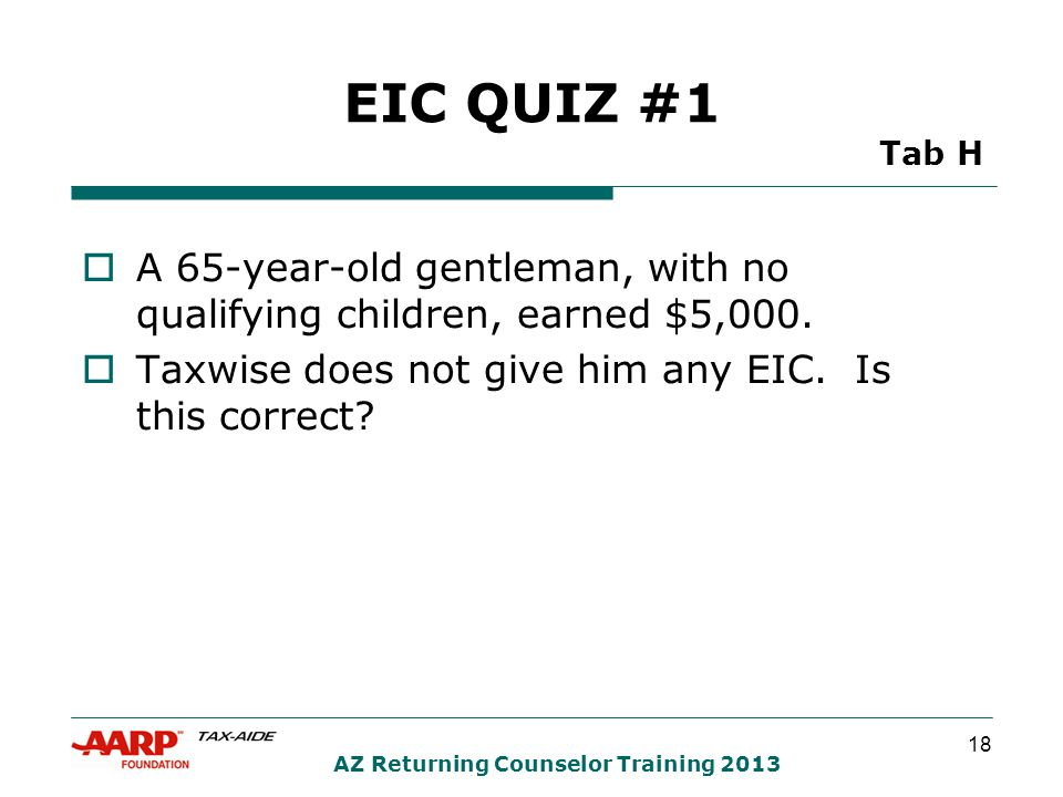 18 AZ Returning Counselor Training 2013 EIC QUIZ #1 Tab H  A 65-year-old gentleman, with no qualifying children, earned $5,000.