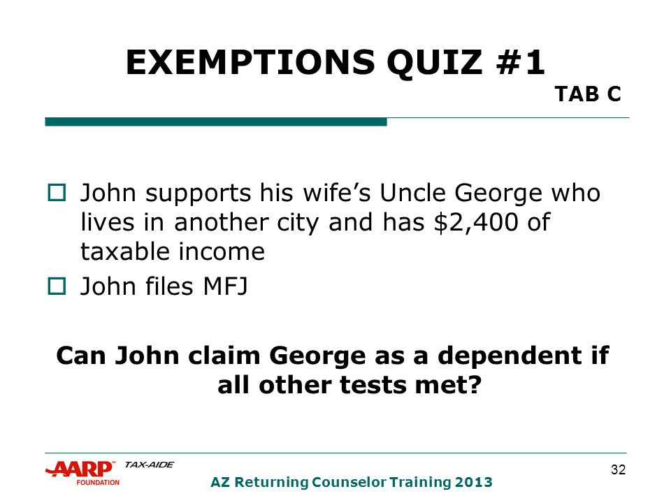 32 AZ Returning Counselor Training 2013 EXEMPTIONS QUIZ #1 TAB C  John supports his wife's Uncle George who lives in another city and has $2,400 of taxable income  John files MFJ Can John claim George as a dependent if all other tests met?