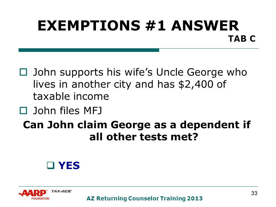 33 AZ Returning Counselor Training 2013 EXEMPTIONS #1 ANSWER TAB C  John supports his wife's Uncle George who lives in another city and has $2,400 of taxable income  John files MFJ Can John claim George as a dependent if all other tests met.