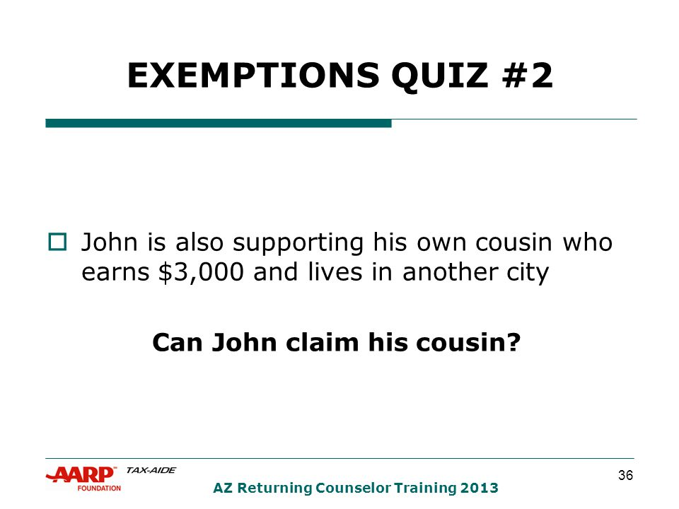 36 AZ Returning Counselor Training 2013 EXEMPTIONS QUIZ #2  John is also supporting his own cousin who earns $3,000 and lives in another city Can John claim his cousin?