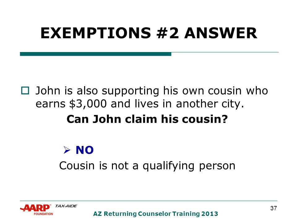 37 AZ Returning Counselor Training 2013 EXEMPTIONS #2 ANSWER  John is also supporting his own cousin who earns $3,000 and lives in another city.