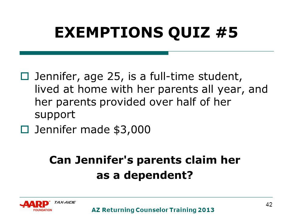 42 AZ Returning Counselor Training 2013 EXEMPTIONS QUIZ #5  Jennifer, age 25, is a full-time student, lived at home with her parents all year, and her parents provided over half of her support  Jennifer made $3,000 Can Jennifer s parents claim her as a dependent?