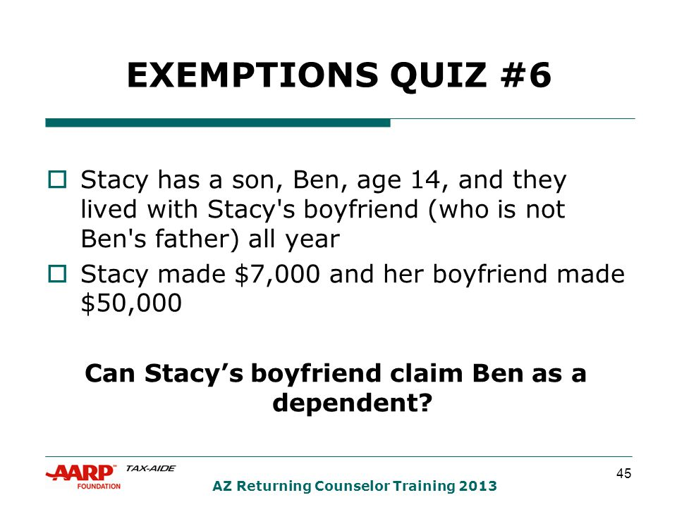 45 AZ Returning Counselor Training 2013 EXEMPTIONS QUIZ #6  Stacy has a son, Ben, age 14, and they lived with Stacy s boyfriend (who is not Ben s father) all year  Stacy made $7,000 and her boyfriend made $50,000 Can Stacy's boyfriend claim Ben as a dependent
