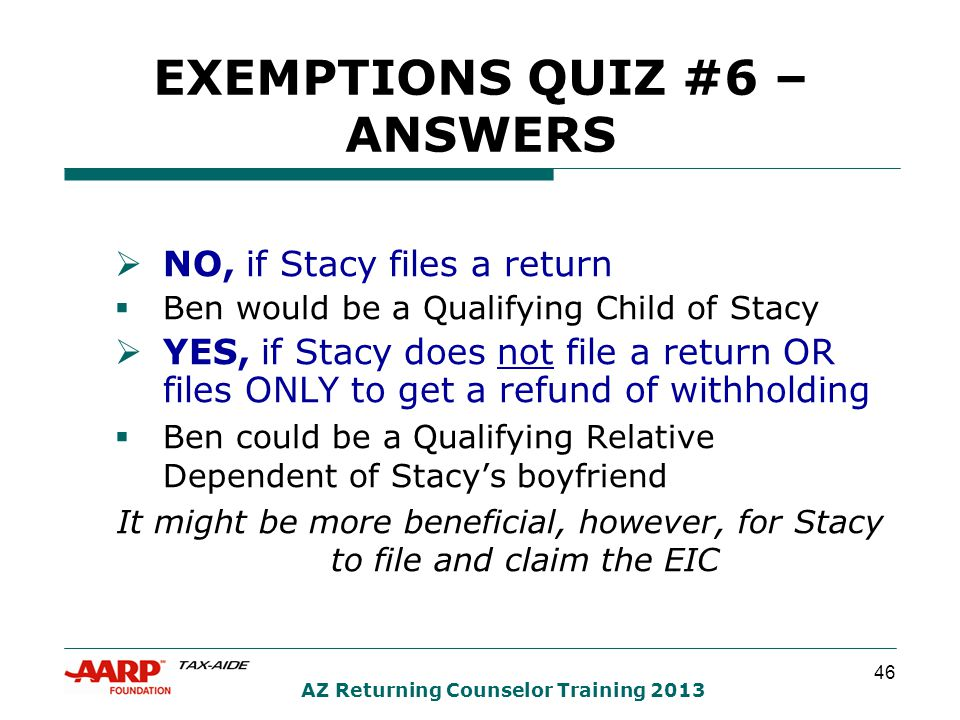 46 AZ Returning Counselor Training 2013 EXEMPTIONS QUIZ #6 – ANSWERS  NO, if Stacy files a return  Ben would be a Qualifying Child of Stacy  YES, if Stacy does not file a return OR files ONLY to get a refund of withholding  Ben could be a Qualifying Relative Dependent of Stacy's boyfriend It might be more beneficial, however, for Stacy to file and claim the EIC